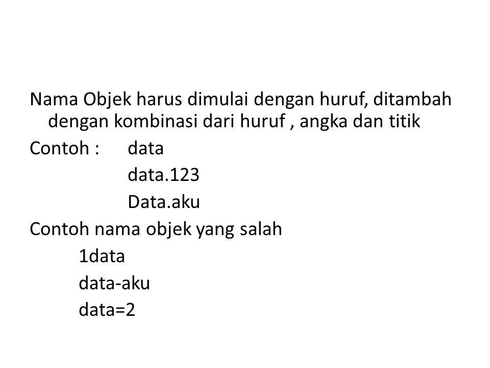 Nama Objek harus dimulai dengan huruf, ditambah dengan kombinasi dari huruf , angka dan titik Contoh : data data.123 Data.aku Contoh nama objek yang salah 1data data-aku data=2