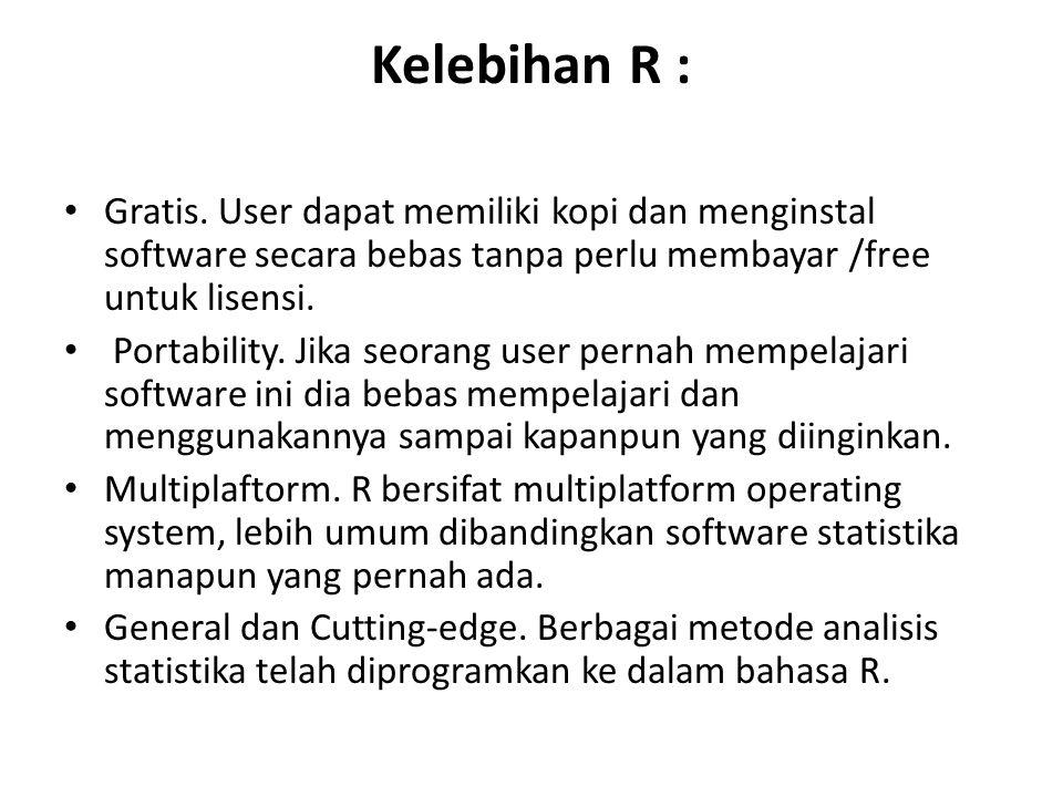 Kelebihan R : Gratis. User dapat memiliki kopi dan menginstal software secara bebas tanpa perlu membayar /free untuk lisensi.