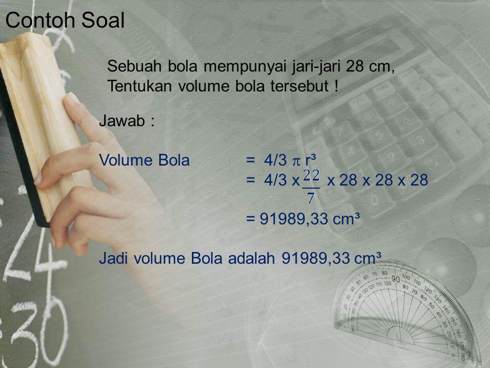 Contoh Soal Jawab : Volume Bola = 4/3  r³. = 4/3 x x 28 x 28 x 28. = 91989,33 cm³. Jadi volume Bola adalah 91989,33 cm³.