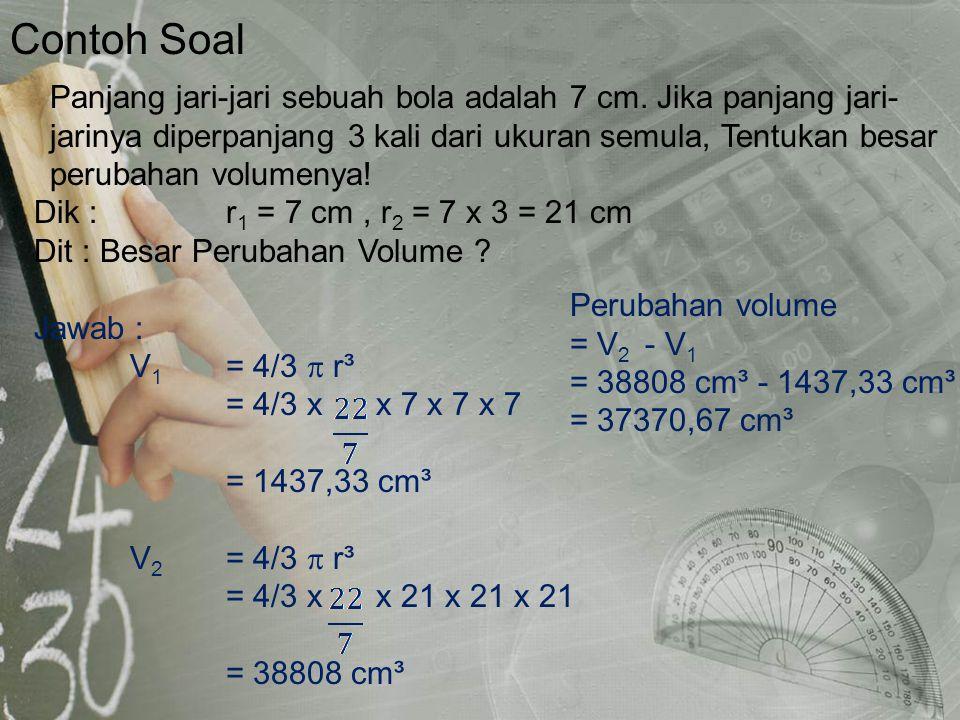 Contoh Soal Dik : r1 = 7 cm , r2 = 7 x 3 = 21 cm. Dit : Besar Perubahan Volume Jawab : V1 = 4/3  r³.
