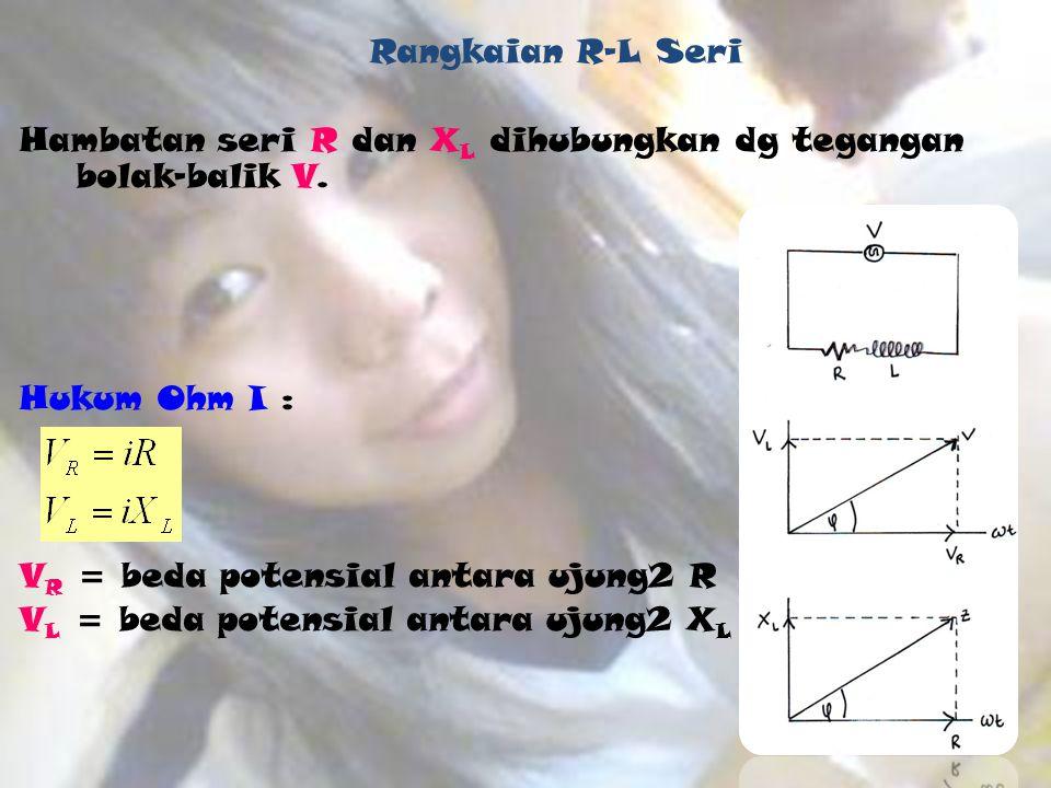 Rangkaian R-L Seri Hambatan seri R dan XL dihubungkan dg tegangan bolak-balik V. Hukum Ohm I : VR = beda potensial antara ujung2 R.