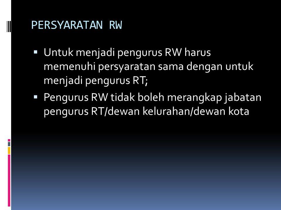 PERSYARATAN RW Untuk menjadi pengurus RW harus memenuhi persyaratan sama dengan untuk menjadi pengurus RT;