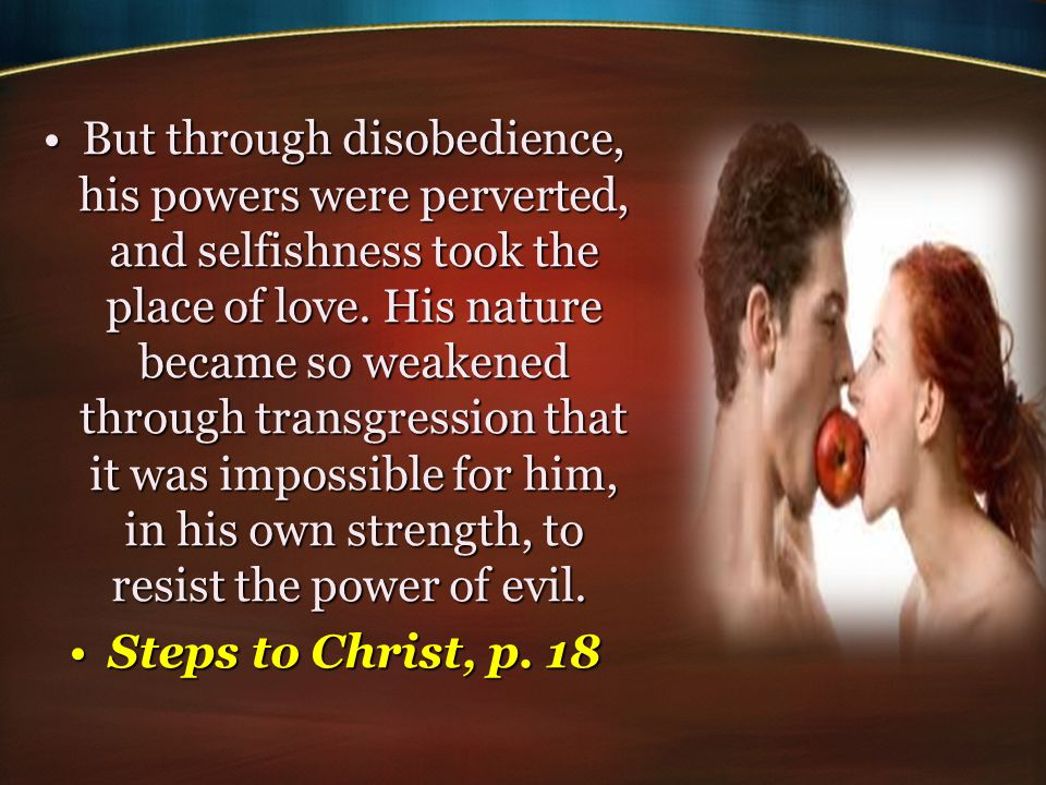 But through disobedience, his powers were perverted, and selfishness took the place of love. His nature became so weakened through transgression that it was impossible for him, in his own strength, to resist the power of evil.