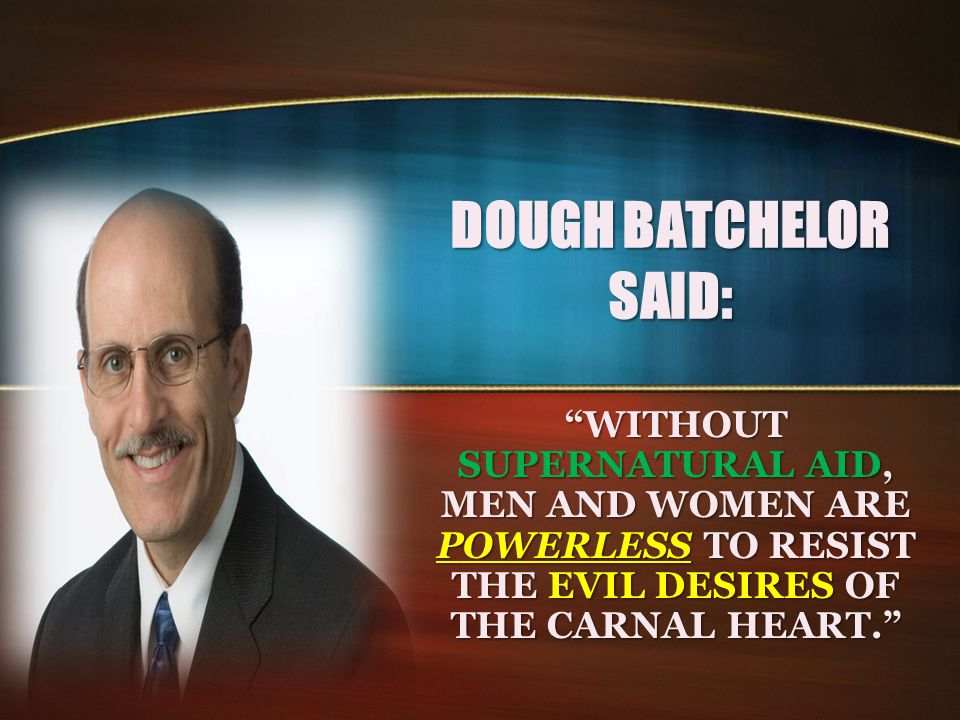 DOUGH BATCHELOR SAID: WITHOUT SUPERNATURAL AID, MEN AND WOMEN ARE POWERLESS TO RESIST THE EVIL DESIRES OF THE CARNAL HEART.