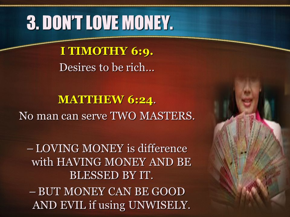 3. DON'T LOVE MONEY. I TIMOTHY 6:9. Desires to be rich… MATTHEW 6:24.