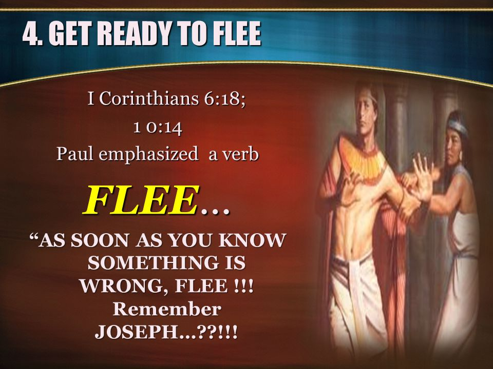 FLEE… 4. GET READY TO FLEE I Corinthians 6:18; 1 0:14