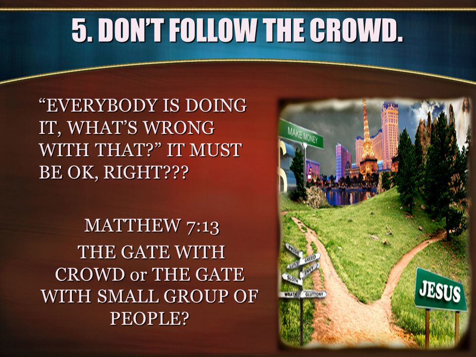5. DON'T FOLLOW THE CROWD.