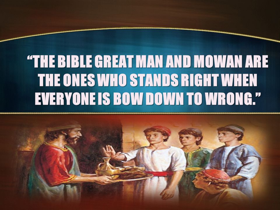 THE BIBLE GREAT MAN AND MOWAN ARE THE ONES WHO STANDS RIGHT WHEN EVERYONE IS BOW DOWN TO WRONG.