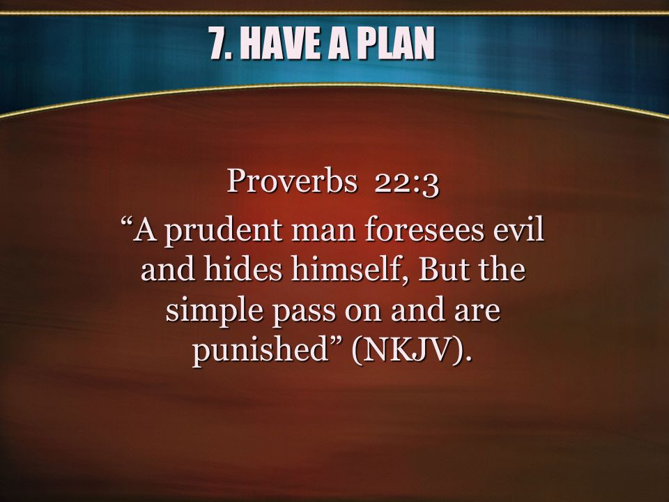 7. HAVE A PLAN Proverbs 22:3. A prudent man foresees evil and hides himself, But the simple pass on and are punished (NKJV).