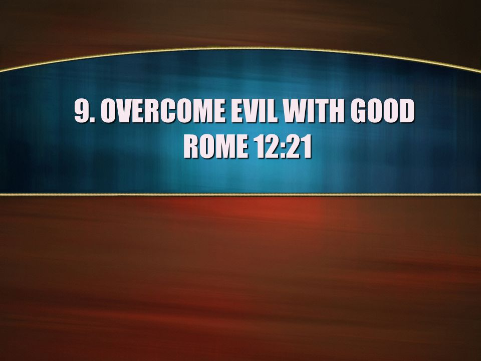 9. OVERCOME EVIL WITH GOOD ROME 12:21