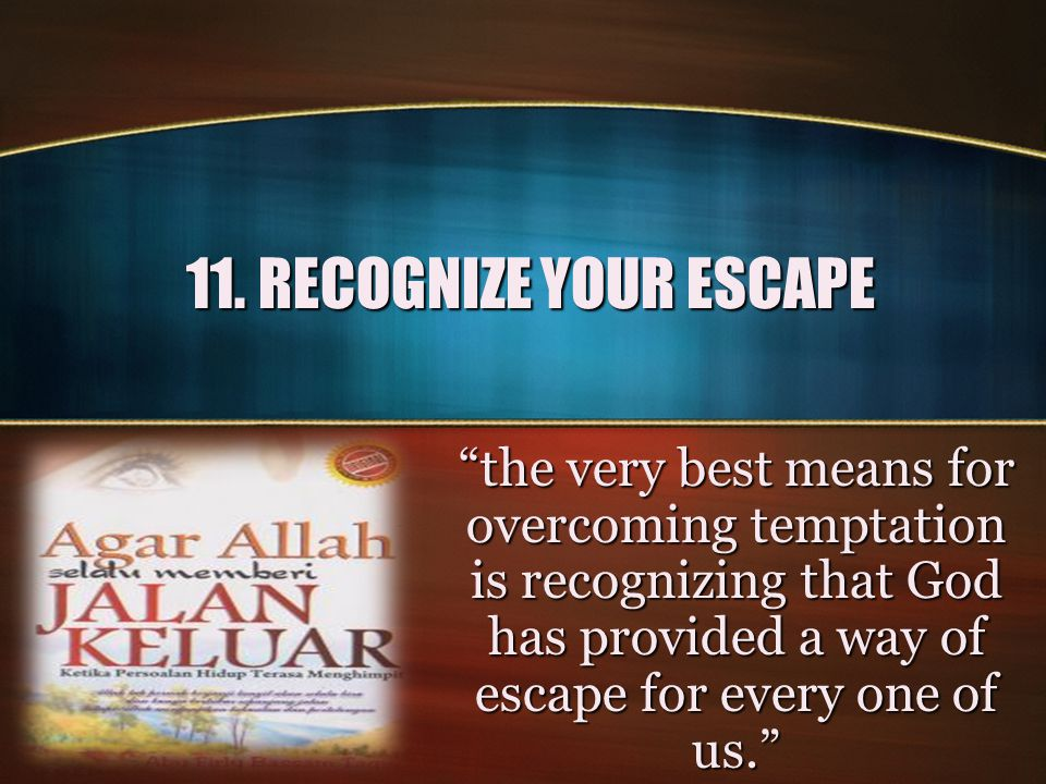 11. RECOGNIZE YOUR ESCAPE the very best means for overcoming temptation is recognizing that God has provided a way of escape for every one of us.