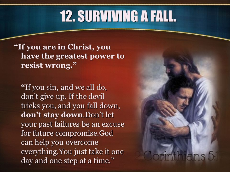 12. SURVIVING A FALL. If you are in Christ, you have the greatest power to resist wrong.