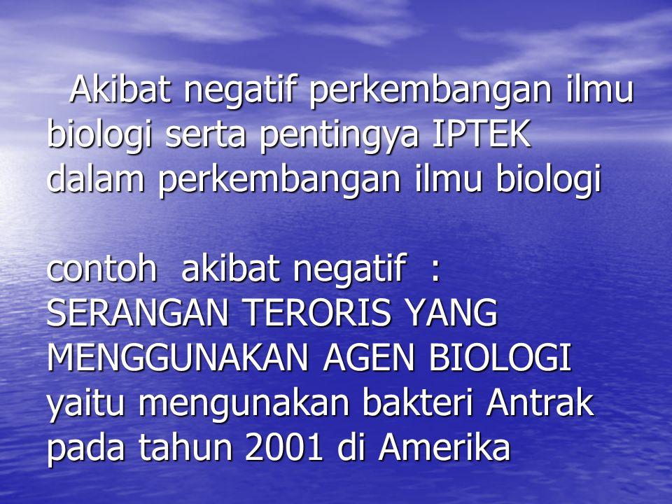 Akibat negatif perkembangan ilmu biologi serta pentingya IPTEK dalam perkembangan ilmu biologi contoh akibat negatif : SERANGAN TERORIS YANG MENGGUNAKAN AGEN BIOLOGI yaitu mengunakan bakteri Antrak pada tahun 2001 di Amerika APA ITU BIOETIKA