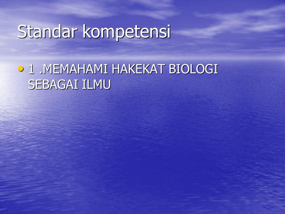 Standar kompetensi 1 .MEMAHAMI HAKEKAT BIOLOGI SEBAGAI ILMU