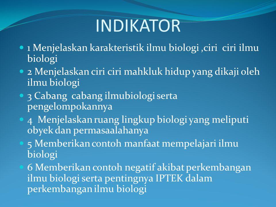 INDIKATOR 1 Menjelaskan karakteristik ilmu biologi ,ciri ciri ilmu biologi. 2 Menjelaskan ciri ciri mahkluk hidup yang dikaji oleh ilmu biologi.
