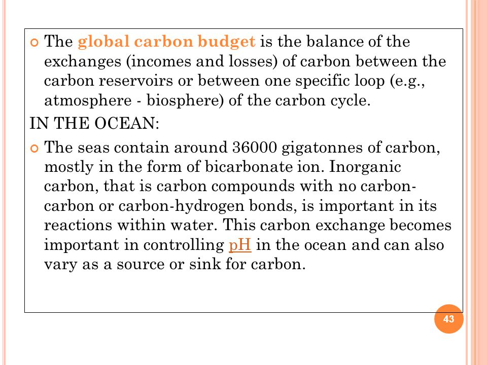 The global carbon budget is the balance of the exchanges (incomes and losses) of carbon between the carbon reservoirs or between one specific loop (e.g., atmosphere - biosphere) of the carbon cycle.