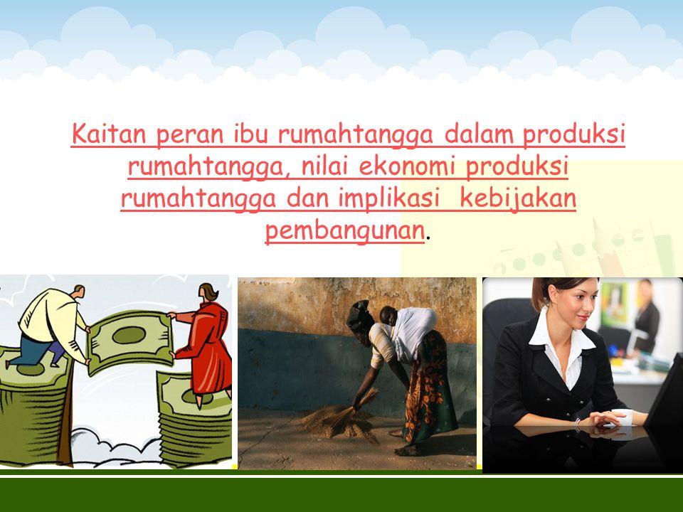 Kaitan peran ibu rumahtangga dalam produksi rumahtangga, nilai ekonomi produksi rumahtangga dan implikasi kebijakan pembangunan.