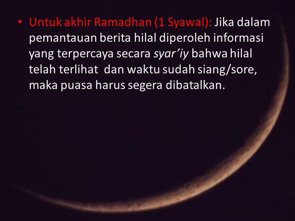 Untuk akhir Ramadhan (1 Syawal): Jika dalam pemantauan berita hilal diperoleh informasi yang terpercaya secara syar'iy bahwa hilal telah terlihat dan waktu sudah siang/sore, maka puasa harus segera dibatalkan.