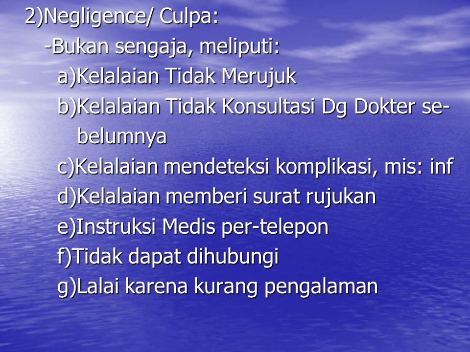 2)Negligence/ Culpa: -Bukan sengaja, meliputi: a)Kelalaian Tidak Merujuk. b)Kelalaian Tidak Konsultasi Dg Dokter se-