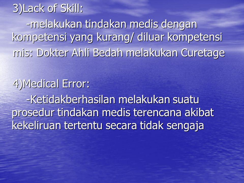 3)Lack of Skill: -melakukan tindakan medis dengan kompetensi yang kurang/ diluar kompetensi. mis: Dokter Ahli Bedah melakukan Curetage.