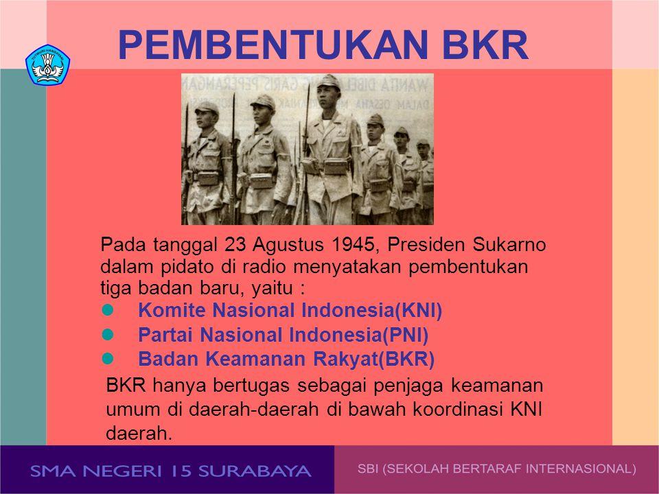 PEMBENTUKAN BKR Pada tanggal 23 Agustus 1945, Presiden Sukarno dalam pidato di radio menyatakan pembentukan tiga badan baru, yaitu :
