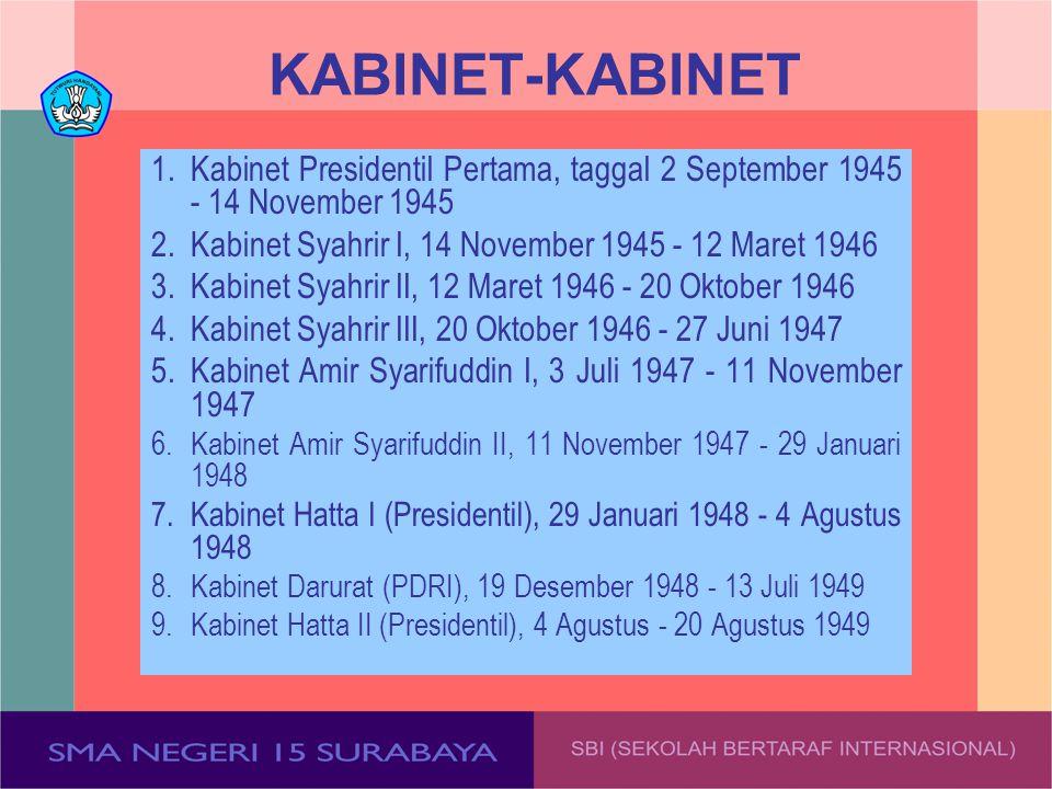 KABINET-KABINET 1. Kabinet Presidentil Pertama, taggal 2 September 1945 - 14 November 1945. 2. Kabinet Syahrir I, 14 November 1945 - 12 Maret 1946.