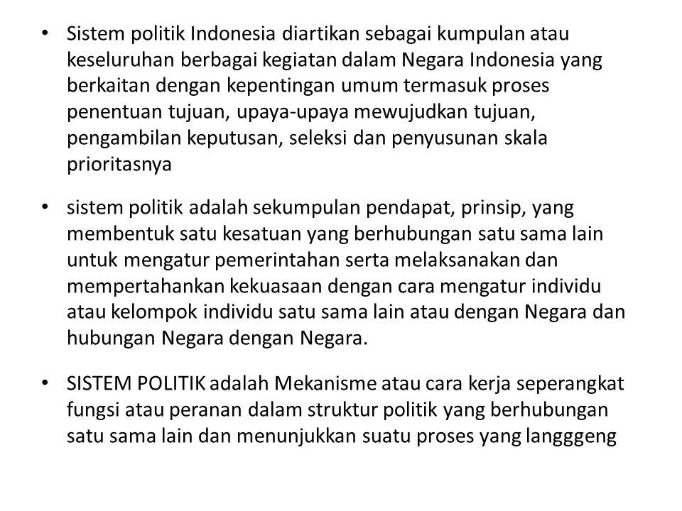 Sistem politik Indonesia diartikan sebagai kumpulan atau keseluruhan berbagai kegiatan dalam Negara Indonesia yang berkaitan dengan kepentingan umum termasuk proses penentuan tujuan, upaya-upaya mewujudkan tujuan, pengambilan keputusan, seleksi dan penyusunan skala prioritasnya