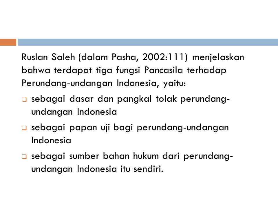 Ruslan Saleh (dalam Pasha, 2002:111) menjelaskan bahwa terdapat tiga fungsi Pancasila terhadap Perundang-undangan Indonesia, yaitu: