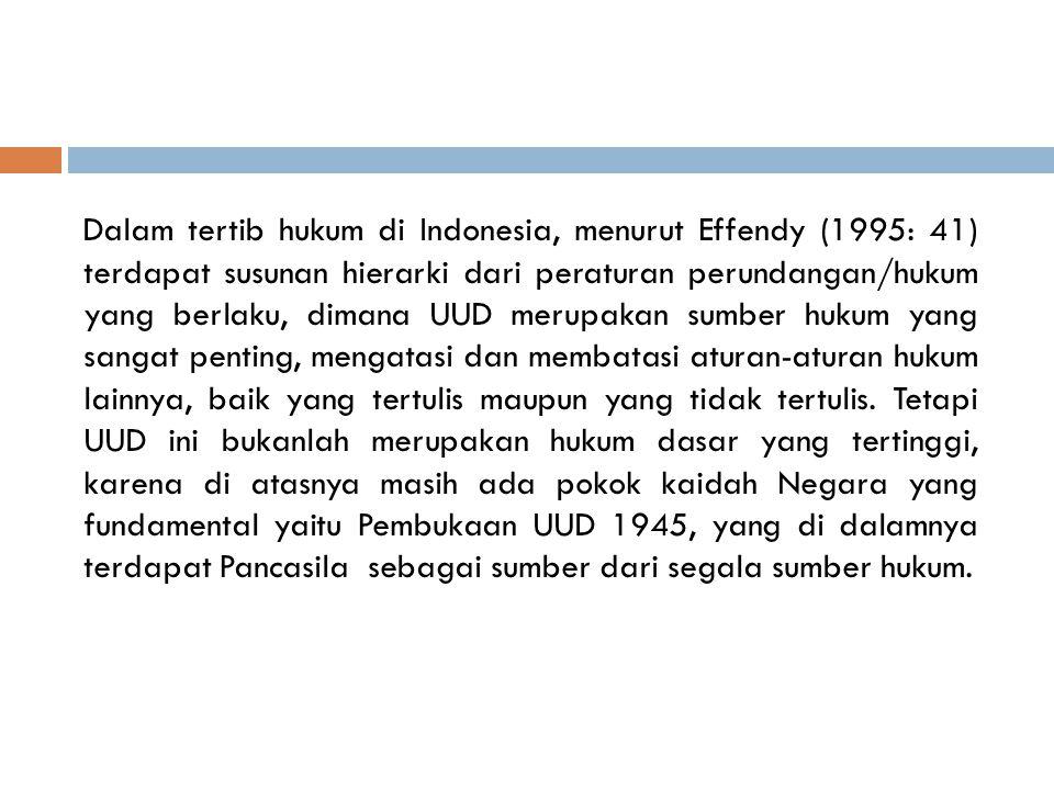 Dalam tertib hukum di Indonesia, menurut Effendy (1995: 41) terdapat susunan hierarki dari peraturan perundangan/hukum yang berlaku, dimana UUD merupakan sumber hukum yang sangat penting, mengatasi dan membatasi aturan-aturan hukum lainnya, baik yang tertulis maupun yang tidak tertulis.