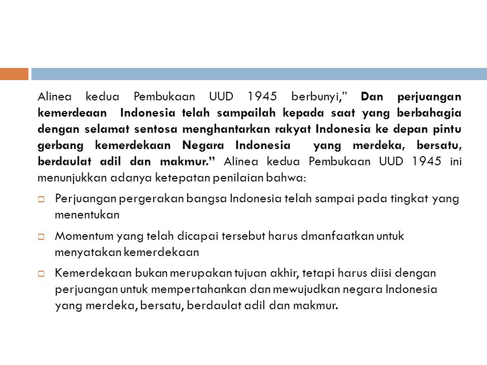 Alinea kedua Pembukaan UUD 1945 berbunyi, Dan perjuangan kemerdeaan Indonesia telah sampailah kepada saat yang berbahagia dengan selamat sentosa menghantarkan rakyat Indonesia ke depan pintu gerbang kemerdekaan Negara Indonesia yang merdeka, bersatu, berdaulat adil dan makmur. Alinea kedua Pembukaan UUD 1945 ini menunjukkan adanya ketepatan penilaian bahwa: