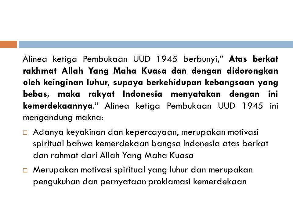 Alinea ketiga Pembukaan UUD 1945 berbunyi, Atas berkat rakhmat Allah Yang Maha Kuasa dan dengan didorongkan oleh keinginan luhur, supaya berkehidupan kebangsaan yang bebas, maka rakyat Indonesia menyatakan dengan ini kemerdekaannya. Alinea ketiga Pembukaan UUD 1945 ini mengandung makna: