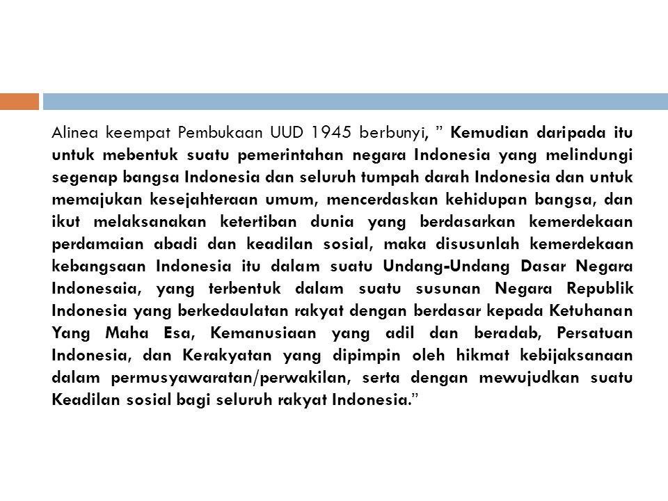 Alinea keempat Pembukaan UUD 1945 berbunyi, Kemudian daripada itu untuk mebentuk suatu pemerintahan negara Indonesia yang melindungi segenap bangsa Indonesia dan seluruh tumpah darah Indonesia dan untuk memajukan kesejahteraan umum, mencerdaskan kehidupan bangsa, dan ikut melaksanakan ketertiban dunia yang berdasarkan kemerdekaan perdamaian abadi dan keadilan sosial, maka disusunlah kemerdekaan kebangsaan Indonesia itu dalam suatu Undang-Undang Dasar Negara Indonesaia, yang terbentuk dalam suatu susunan Negara Republik Indonesia yang berkedaulatan rakyat dengan berdasar kepada Ketuhanan Yang Maha Esa, Kemanusiaan yang adil dan beradab, Persatuan Indonesia, dan Kerakyatan yang dipimpin oleh hikmat kebijaksanaan dalam permusyawaratan/perwakilan, serta dengan mewujudkan suatu Keadilan sosial bagi seluruh rakyat Indonesia.
