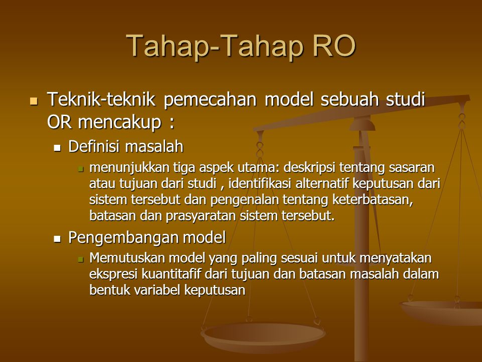 Tahap-Tahap RO Teknik-teknik pemecahan model sebuah studi OR mencakup : Definisi masalah.