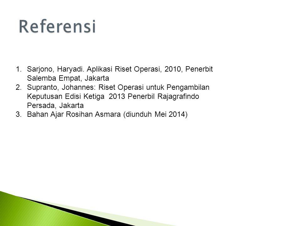 Referensi Sarjono, Haryadi. Aplikasi Riset Operasi, 2010, Penerbit Salemba Empat, Jakarta.