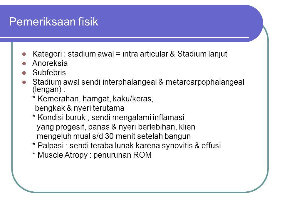 Pemeriksaan fisik Kategori : stadium awal = intra articular & Stadium lanjut. Anoreksia. Subfebris.