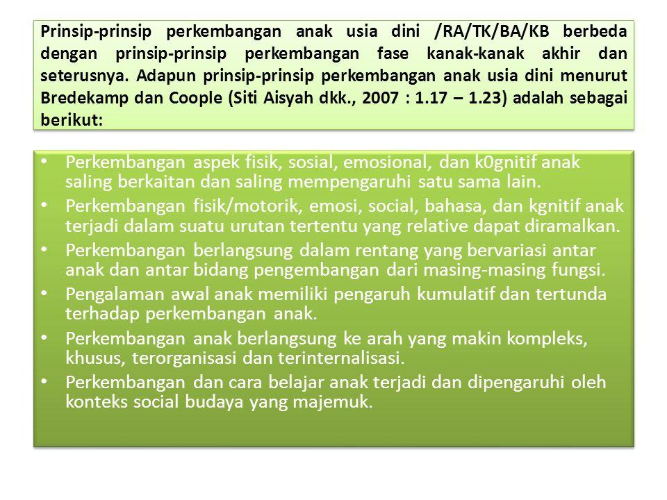 Prinsip-prinsip perkembangan anak usia dini /RA/TK/BA/KB berbeda dengan prinsip-prinsip perkembangan fase kanak-kanak akhir dan seterusnya. Adapun prinsip-prinsip perkembangan anak usia dini menurut Bredekamp dan Coople (Siti Aisyah dkk., 2007 : 1.17 – 1.23) adalah sebagai berikut: