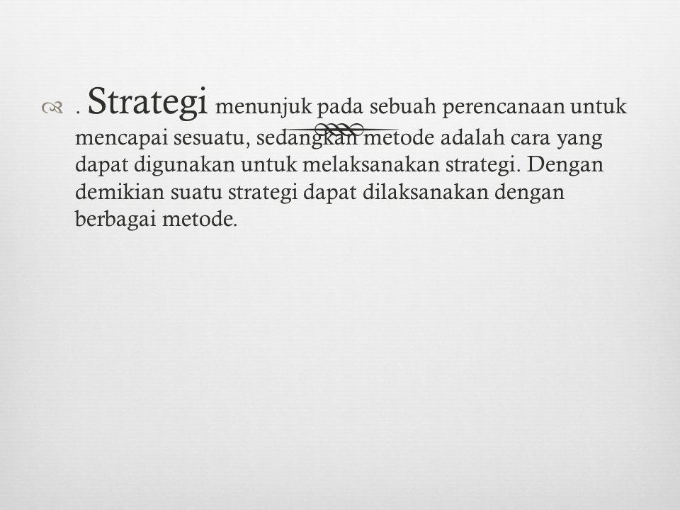 Strategi menunjuk pada sebuah perencanaan untuk mencapai sesuatu, sedangkan metode adalah cara yang dapat digunakan untuk melaksanakan strategi.