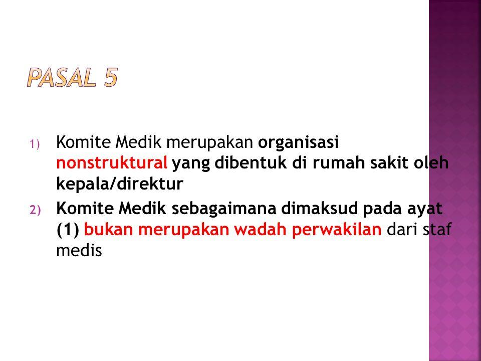 Pasal 5 Komite Medik merupakan organisasi nonstruktural yang dibentuk di rumah sakit oleh kepala/direktur.