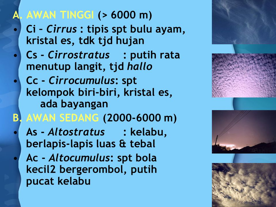 A. AWAN TINGGI (> 6000 m) Ci – Cirrus : tipis spt bulu ayam, kristal es, tdk tjd hujan. Cs - Cirrostratus : putih rata menutup langit, tjd hallo.