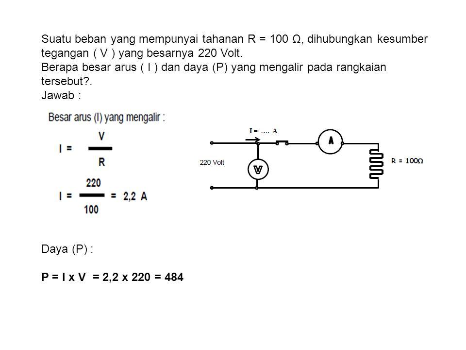 Suatu beban yang mempunyai tahanan R = 100 Ω, dihubungkan kesumber tegangan ( V ) yang besarnya 220 Volt.