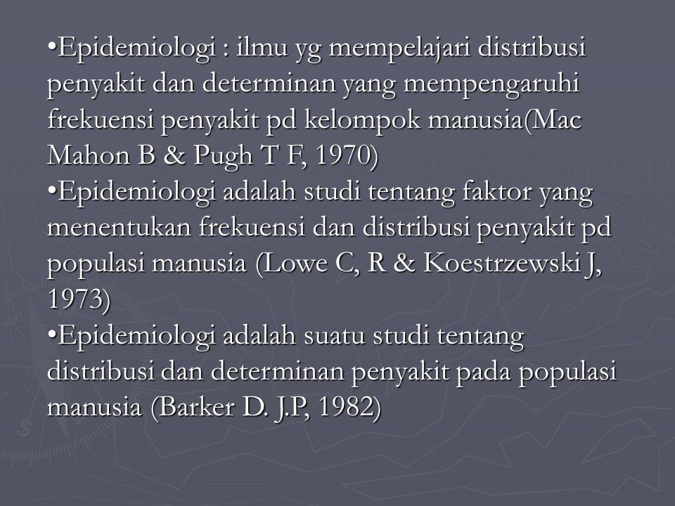 Epidemiologi : ilmu yg mempelajari distribusi penyakit dan determinan yang mempengaruhi frekuensi penyakit pd kelompok manusia(Mac Mahon B & Pugh T F, 1970)