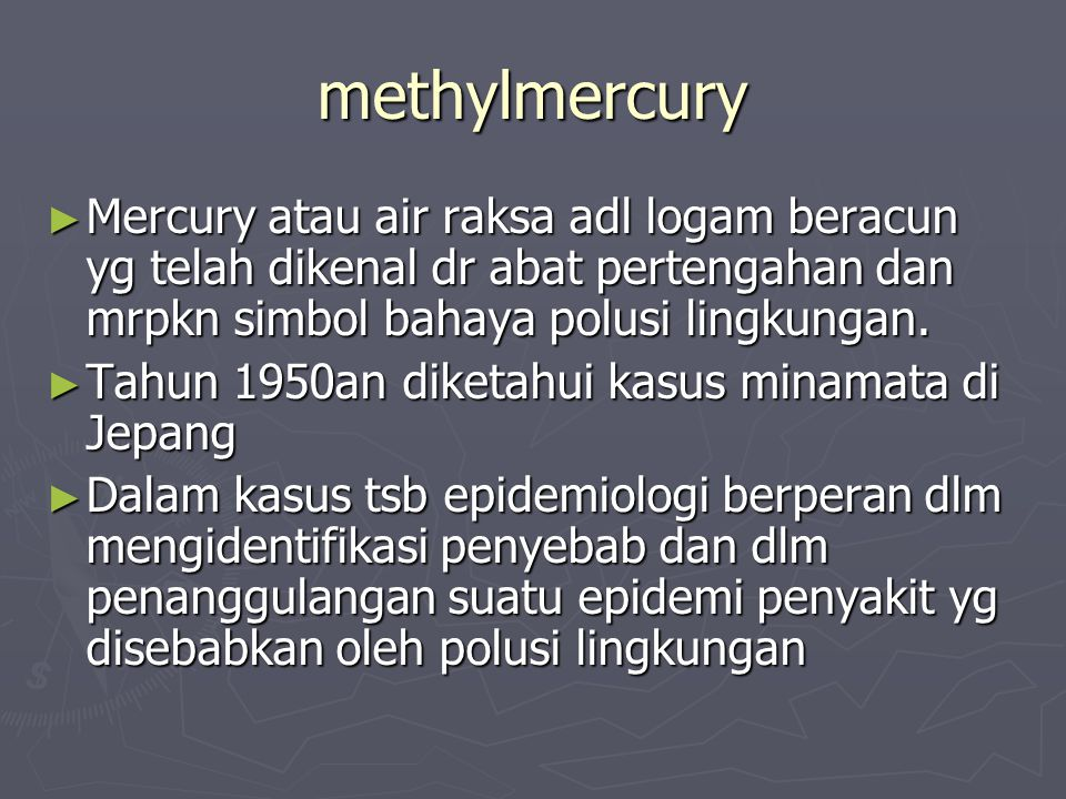 methylmercury Mercury atau air raksa adl logam beracun yg telah dikenal dr abat pertengahan dan mrpkn simbol bahaya polusi lingkungan.
