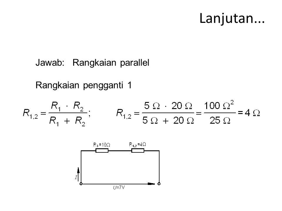 Lanjutan... Jawab: Rangkaian parallel Rangkaian pengganti 1