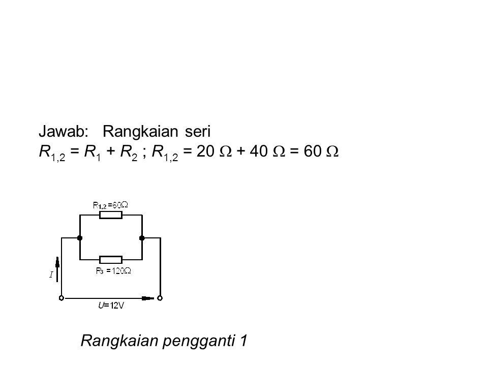 Jawab: Rangkaian seri R1,2 = R1 + R2 ; R1,2 = 20  + 40  = 60  Rangkaian pengganti 1