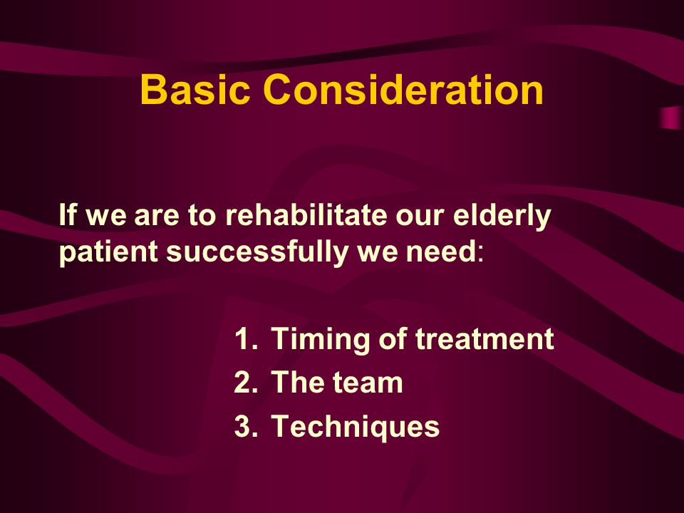 Basic Consideration If we are to rehabilitate our elderly patient successfully we need: Timing of treatment.