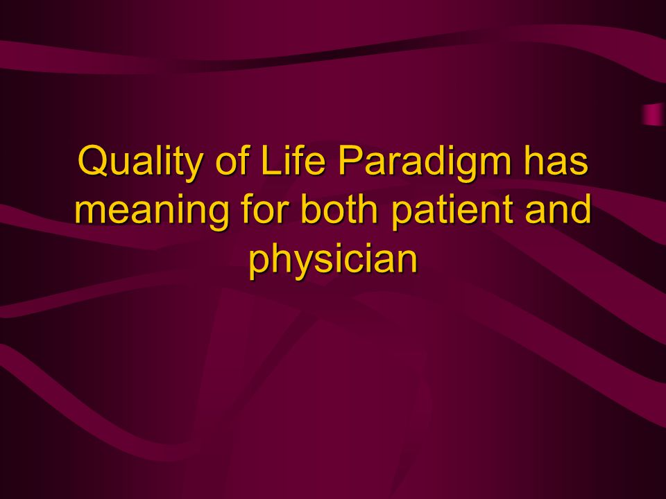 Quality of Life Paradigm has meaning for both patient and physician