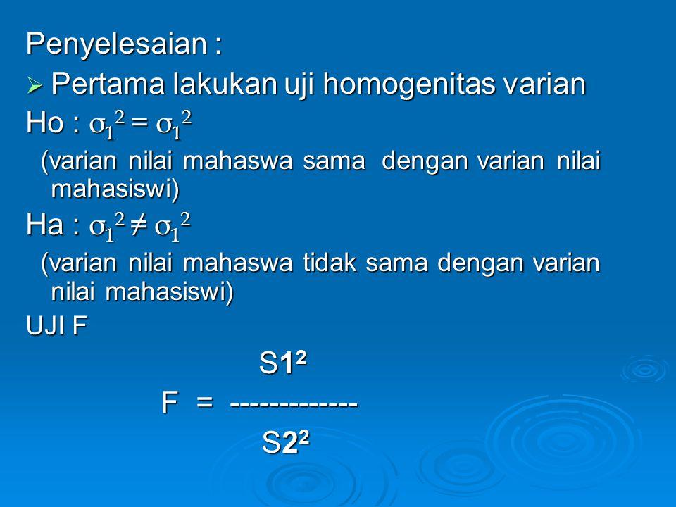 Pertama lakukan uji homogenitas varian Ho : σ12 = σ12
