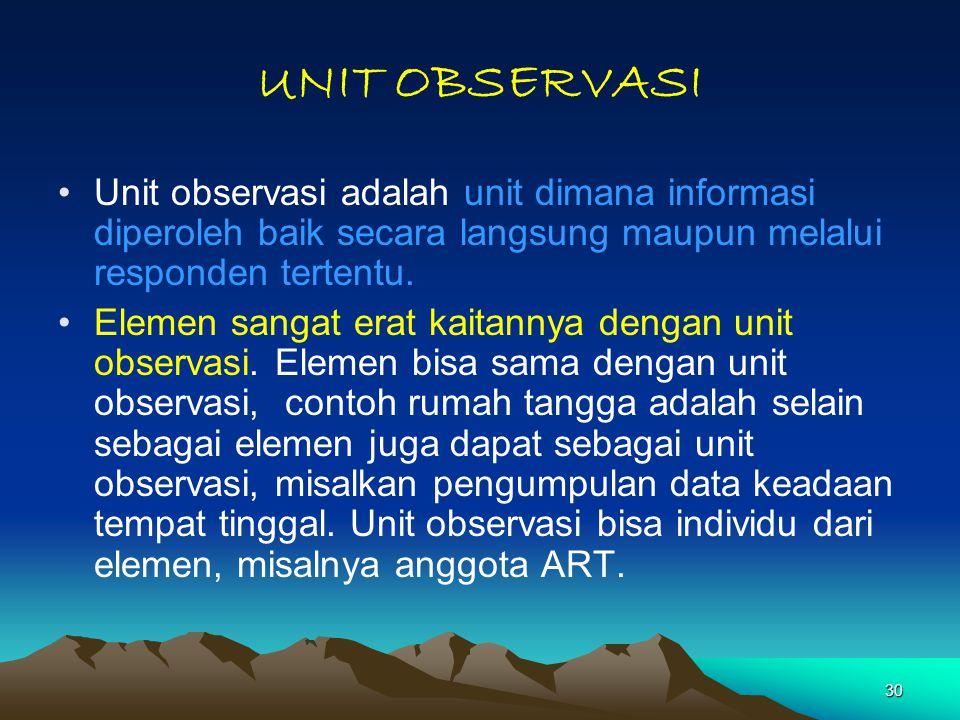 UNIT OBSERVASI Unit observasi adalah unit dimana informasi diperoleh baik secara langsung maupun melalui responden tertentu.