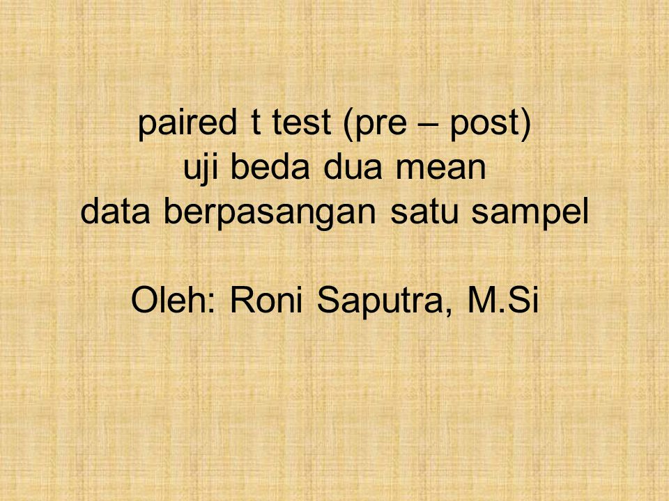 paired t test (pre – post) uji beda dua mean data berpasangan satu sampel Oleh: Roni Saputra, M.Si