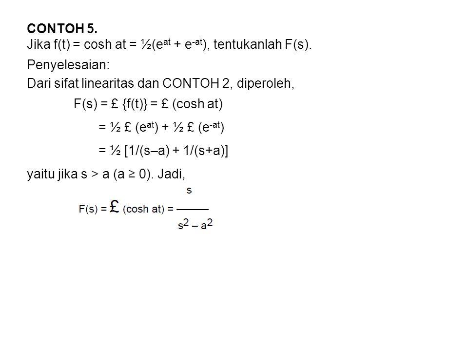 CONTOH 5. Jika f(t) = cosh at = ½(eat + e-at), tentukanlah F(s). Penyelesaian: Dari sifat linearitas dan CONTOH 2, diperoleh,